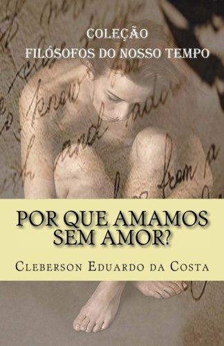 Por que amamos sem amor?: Colecao Filosofos do Nosso Tempo (Volume 4) (Portuguese Edition)