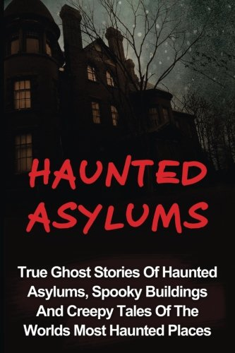 Haunted Asylums: True Ghost Stories Of Haunted Asylums, Spooky Buildings And Creepy Tales Of The Worlds Most Haunted Places (Haunted Asylums, True ... And Hauntings, True Paranormal) (Volume 2)