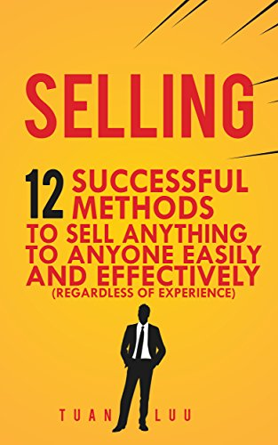 Selling: 12 Successful Methods to Sell Anything to Anyone Easily and Effectively (Regardless of Experience) (English Edition)