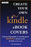 Create Your Own Kindle eBook Cover: Step-by-Step guide to creating great KINDLE ebook covers at little or no cost (Write Bites 1)