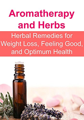 Aromatherapy and Herbs: Herbal Remedies for Weight Loss, Feeling Good, and Optimum Health: (Essential Oils, Aromatherapy, Herbal Remedies, Supplements, Healing, Vitamins, Essential Oils ()