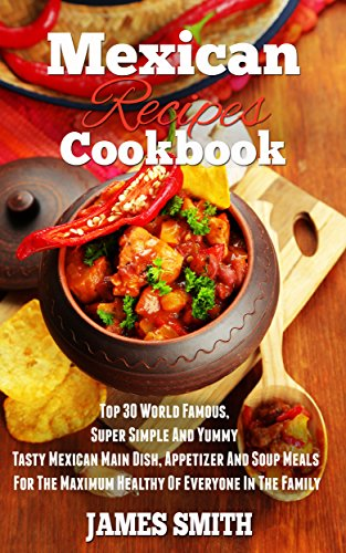 Mexican Recipes Cookbook:Enjoy Top 30 World Famous,Super Simple And Yummy Tasty Mexican Main Dish, Appetizer And Soup Meals For The Maximum Diet Healthy Of Everyone In The Family (Cookbook)