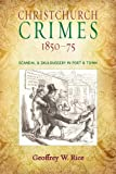 Christchurch Crimes 1850-75 : Scandal and Skulduggery in Port and Town, Rice, Geoffrey W., 1927145392