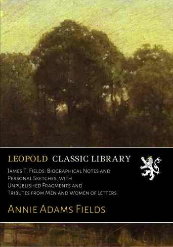 James T. Fields: Biographical Notes and Personal Sketches, with Unpublished Fragments and Tributes from Men and Women of Letters