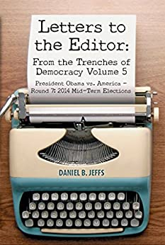 Letters to the Editor: From the Trenches of Democracy Volume 5: President Obama vs. America - Round 7: 2014 Mid-Term Elections (Letters to the Editor:From the Trenches of Democracy) by [Jeffs, Daniel]