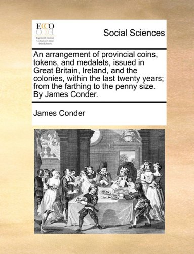 Download An arrangement of provincial coins, tokens, and medalets, issued in Great Britain, Ireland, and the colonies, within the last twenty years; from the farthing to the penny size. By James Conder. pdf