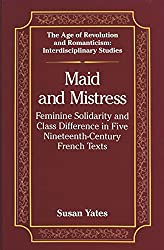 Maid and Mistress: Feminine Solidarity and Class Difference in Five Nineteenth-Century French Texts