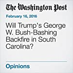Will Trump's George W. Bush-Bashing Backfire in South Carolina?   Marc A. Thiessen