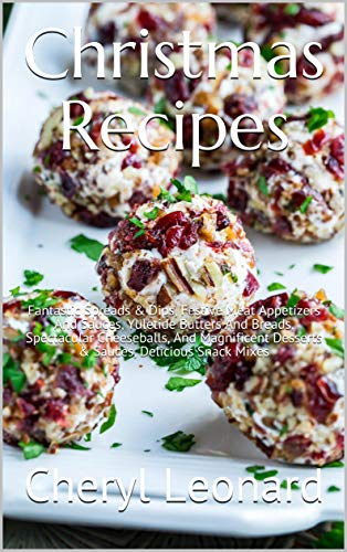 Christmas Recipes: Fantastic Spreads & Dips, Festive Meat Appetizers And Sauces, Yuletide Butters And Breads, Spectacular Cheeseballs, And Magnificent Desserts & Sauces, Delicious Snack Mixes by [Leonard, Cheryl]