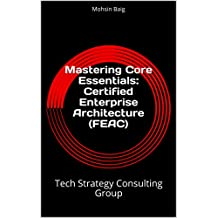 Mastering Core Essentials: Certified Enterprise Architecture (FEAC): Tech Strategy Consulting Group