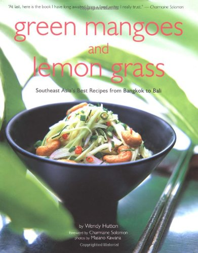 Green Mangoes and Lemon Grass: Southeast Asia's Best Recipes from Bangkok to Bali (The Best Food In Bangkok)