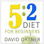 The 5:2 Diet for Beginners: Using the Fast Diet to Lose Weight and Feel Great Without Really Trying | David Ortner