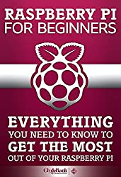 Raspberry Pi For Beginners: Everything You Need To Know To Get The Most Out of Your Raspberry Pi (Raspberry Pi, Raspberry Pi b+, Raspberry Pi Projects) (English Edition)