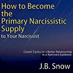 How to Become the Primary Narcissistic Supply to Your Narcissist: Covert Tactics to a Better Relationship in a Narcissist Epidemic: Transcend Mediocrity, Book 122 | J.B. Snow