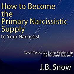 How to Become the Primary Narcissistic Supply to Your Narcissist: Covert Tactics to a Better Relationship in a Narcissist Epidemic