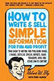 How to Write and Sell Simple Information for Fun and Profit: Your Guide to Writing and Publishing Books, E-Books, Articles, Special Reports, Audio Programs, DVDs, and Other How-To Content