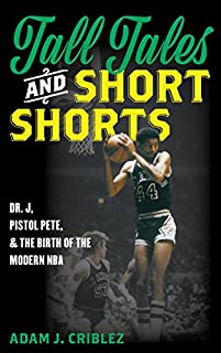 Book Cover: Tall Tales and Short Shorts: Dr. J, Pistol Pete, and the Birth of the Modern NBA