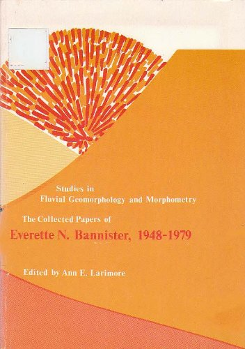 Studies in fluvial geomorphology and morphometry : the collected papers of Everette N. Bannister, 1948-1979 : a memorial volume