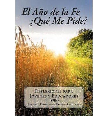 Read Online EL Ano De La Fe 'Que Me Pide?: Reflexiones Para Jovenes Y Educadores (Paperback)(Spanish) - Common ebook