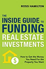 The Inside Guide to Funding Real Estate Investments: How to Get the Money You Need for the Property You Want Kindle Edition