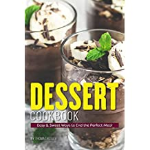 Dessert Cookbook: Easy & Sweet Ways to End the Perfect Meal