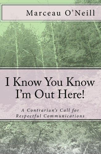 Read Online I Know You Know I'M Out Here!: A Contrarian's Call For Respectful Communications pdf