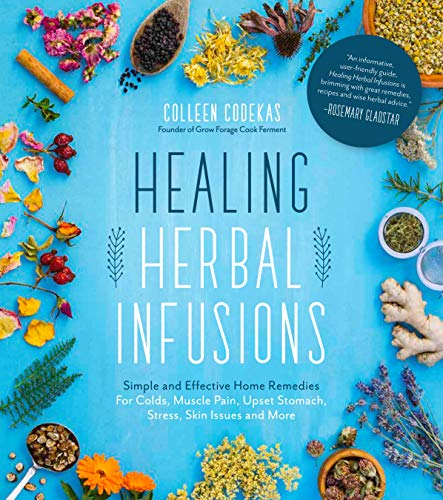 Healing Herbal Infusions: Simple and Effective Home Remedies for Colds, Muscle Pain, Upset Stomach, Stress, Skin Issues and More by [Codekas, Colleen]