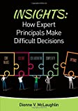 Insights: How Expert Principals Make Difficult Decisions : How Expert Principals Make Difficult Decisions, McLaughlin, Dionne V., 148335119X