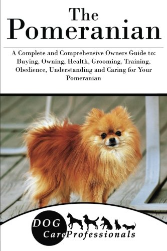 The Pomeranian: A Complete and Comprehensive Owners Guide to: Buying, Owning, Health, Grooming, Training, Obedience, Understanding and Caring for Your ... to Caring for a Dog from a Puppy to Old Age)