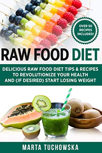 Raw Food Diet: Delicious Raw Food Diet Tips & Recipes to Revolutionize Your Health and (if desired) Start Losing Weight (Alkaline, Plant-Based)
