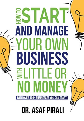 How To Start and Manage Your Own Business With Little Or No Money: With over 400+ businesses you can start! Asaf Pirali