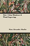 How I Make Woodcuts and Wood Engravings, Hans Alexander Mueller, 1447445546