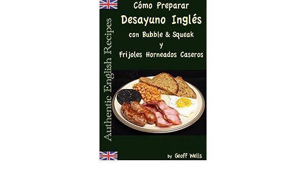 Cómo Preparar Desayuno Inglés con Bubble & Squeak y Frijoles Horneados Caseros (Spanish Edition) - Kindle edition by Geoff Wells, David Arieta Galván.