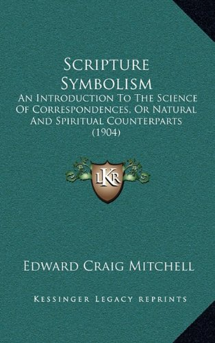 Scripture Symbolism: An Introduction To The Science Of Correspondences, Or Natural And Spiritual Counterparts (1904) pdf epub