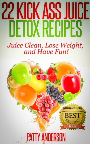 Book: 22 Kick Ass Juice Detox Recipes - Juice Clean, Lose Weight, and Have Fun! by Patty Anderson
