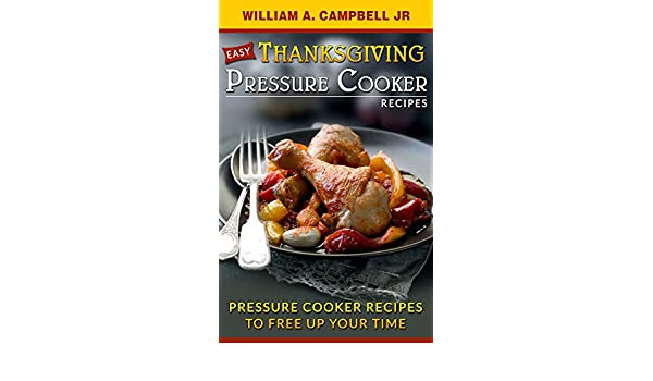 Easy Thanksgiving Pressure Cooker Recipes: Pressure Cooker Recipes to Free Up Your Time (Holiday Pressure Cooker Recipes Book 1) - Kindle edition by William ...