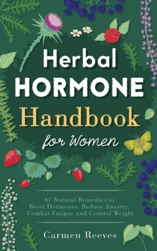 Herbal Hormone Handbook for Women: 41 Natural Remedies to Reset Hormones, Reduce Anxiety, Combat Fatigue and Control Weight (Herbs for Hormonal Balance, Weight Loss, Stress, Natural Healing)