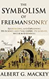 THE SYMBOLISM OF FREEMANSONRY (ILLUSTRATING AND EXPLAINING ITS SCIENCE AND PHILOSOPHY, ITS LEGENDS, MYTHS AND SYMBOLS) - Annotated FREEMASONRY BELIEF VS PRESENT LIFE