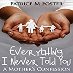 Everything I Never Told You: A Mother's Confession | Patrice M. Foster