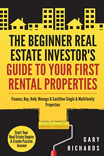 The Beginner Real Estate Investor's Guide to Your First Rental Properties: Start Your Real Estate Empire & Create Passive Income. Finance, Buy, Hold, Manage & Cashflow Single & Multifamily Properties (Hard Money Loans For Real Estate Investors)