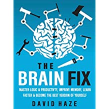 The Brain Fix: Master Logic And Productivity, Improve Memory, Learn Faster And Become The Best Version Of Yourself