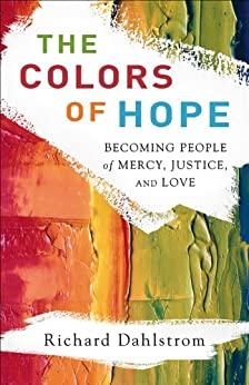 The Colors of Hope: Becoming People of Mercy, Justice, and Love by [Dahlstrom, Richard]