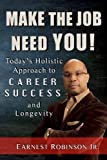 Make The Job Need You!: Today's Holistic Approach to Career Success and Longevity (Volume 1)
