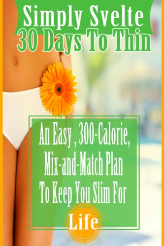 Simply Svelte 30 Days to Thin: An Easy, 300-Calorie, Mix-and-Match Plan to Keep You Slim for Life (Simply Svelte: 30 Days to (Mix Match Day)