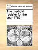 The Medical Register for the Year 1783, See Notes Multiple Contributors, 1170035949