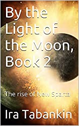 By the Light of the Moon, Book 2: The rise of New Sparta (By the light of the Moon`)