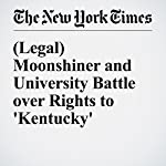 (Legal) Moonshiner and University Battle over Rights to 'Kentucky' | Sheryl Gay Stolberg