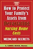 How to Protect Your Family's Assets from Devastating Nursing Home Costs, K. Gabriel Heiser, 0979080118