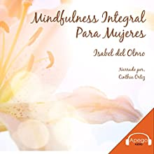 Mindfulness Integral para Mujeres: Guía Práctica para el Despertar de la Mujer Consciente [Comprehensive Mindfulness for Women: A Practical Guide for the Awakening of Conscious Women] Audiobook by Isabel María Del Olmo Castro Narrated by Cinthia Ortiz