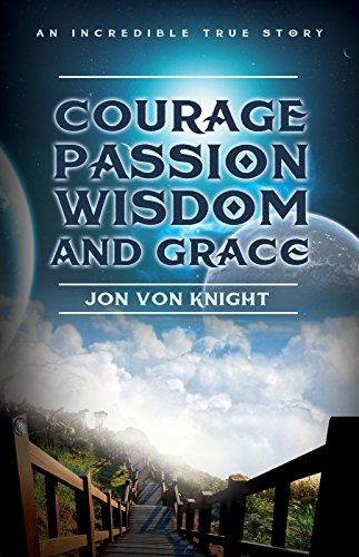 Courage Passion Wisdom and Grace: An Incredible True Story